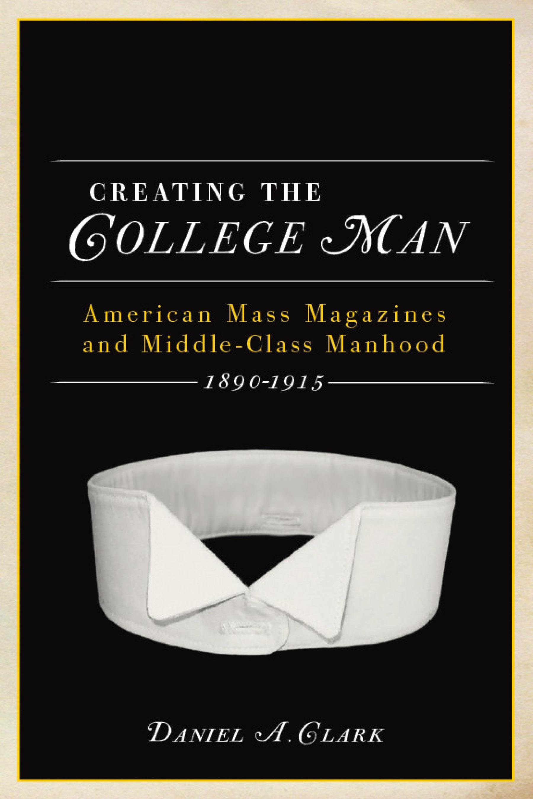 Creating the College Man: American Mass Magazines and Middle-Class Manhood, 1890-1915 EB9780299235338