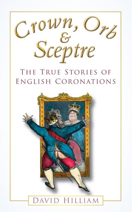 Crown, Orb & Sceptre: The True Stories of English Coronations EB9780752470795