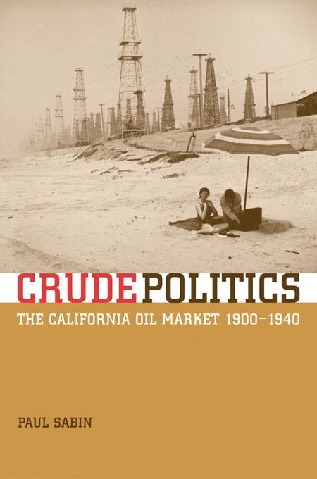 Crude Politics: The California Oil Market, 1900-1940 EB9780520931145