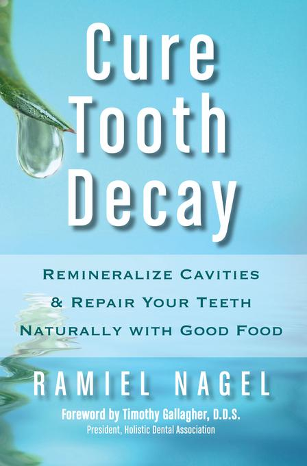 Cure Tooth Decay: Remineralize Cavities and Repair Your Teeth Naturally with Good Food [Second Edition] EB9780982021354