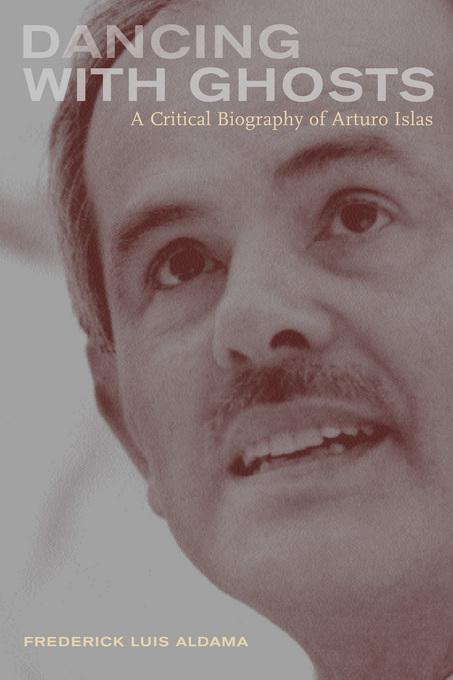 Dancing with Ghosts: A Critical Biography of Arturo Islas