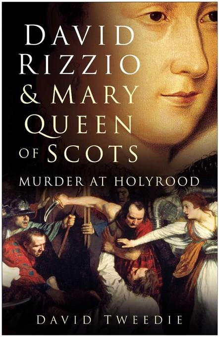 David Rizzio & Mary Queen of Scots: Murder at Holyrood EB9780752470818