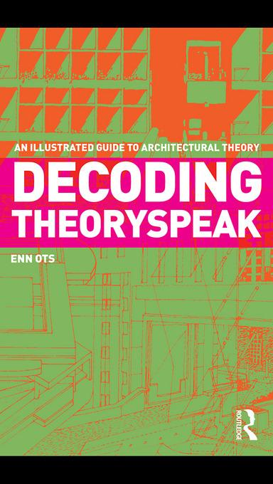 Decoding Theoryspeak: An Illustrated Guide to Architectural Theory EB9780203841907