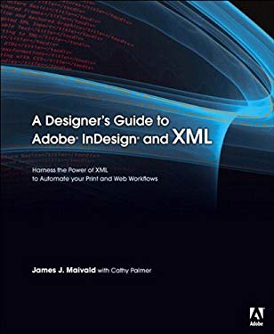 Designer's Guide to Adobe InDesign and XML, A: Harness the Power of XML to Automate your Print and Web Workflows EB9780132701402