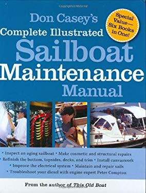 Don Casey's Complete Illustrated Sailboat Maintenance Manual : Including Inspecting the Aging Sailboat, Sailboat Hull and Deck Repair, Sailboat Refini