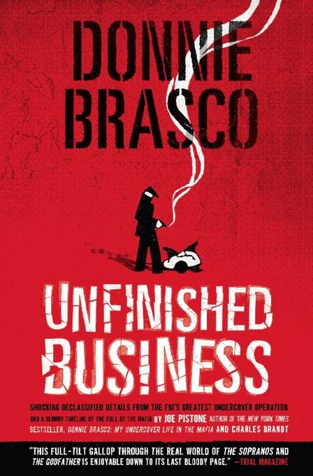 Donnie Brasco: Unfinished Business: Shocking Declassified Details from the FBI's Greatest Undercover Operation and a Bloody Timeline of