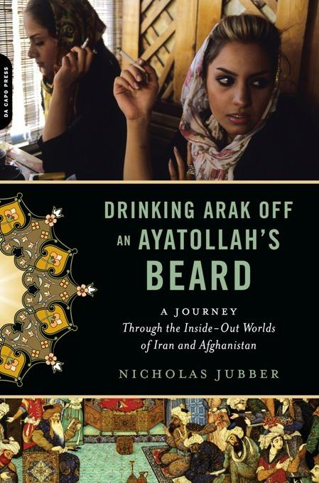 Drinking Arak off an Ayatollah's Beard: Through the Inside-Out Worlds of Iran and Afghanistan EB9780306819018
