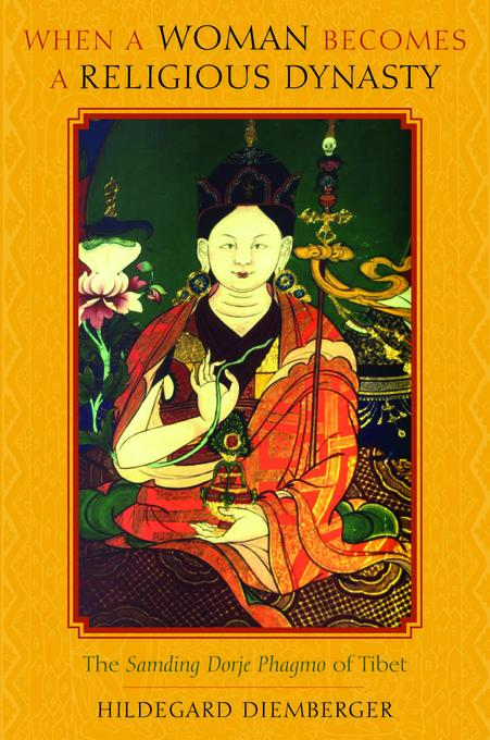 When a Woman Becomes a Religious Dynasty: The Samding Dorje Phagmo of Tibet EB9780231512466