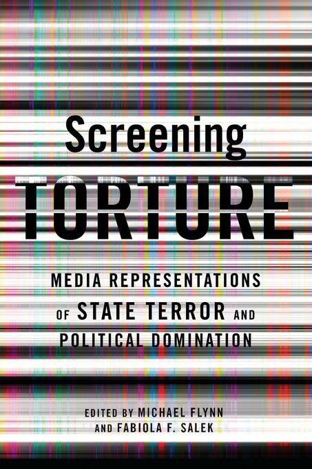 Screening Torture: Media Representations of the State of Terror and Political Dominiation EB9780231526975