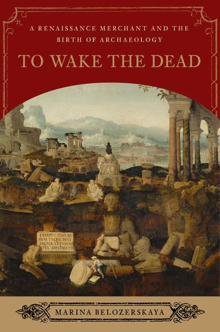 To Wake the Dead: A Renaissance Merchant and the Birth of Archaeology EB9780393072846