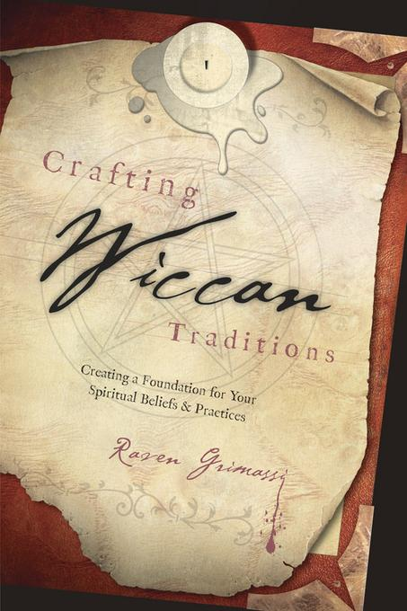 Crafting Wiccan Traditions: Creating a Foundation for Your Spiritual Beliefs & Practices EB9780738717869