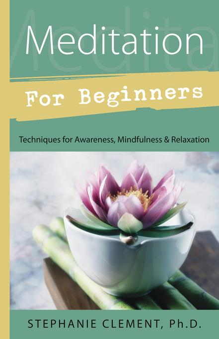 Meditation for Beginners: Techniques for Awareness, Mindfulness & Relaxation EB9780738723907