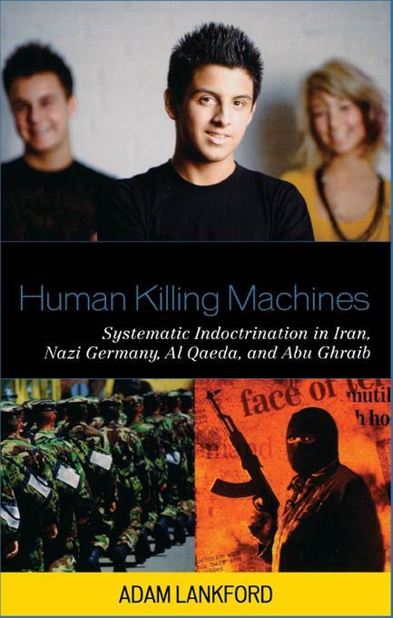 Human Killing Machines: Systematic Indoctrination in Iran, Nazi Germany, Al Qaeda, and Abu Ghraib EB9780739134177