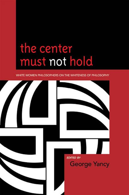 The Center Must Not Hold: White Women Philosophers on the Whiteness of Philosophy EB9780739138830