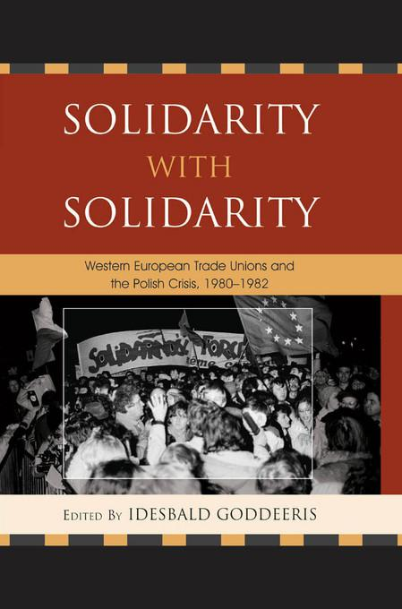 Solidarity with Solidarity: Western European Trade Unions and the Polish Crisis, 1980-1982 EB9780739150726