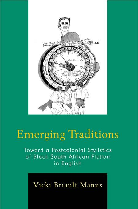 Emerging Traditions: Toward a Postcolonial Stylistics of Black South African Fiction in English EB9780739166956