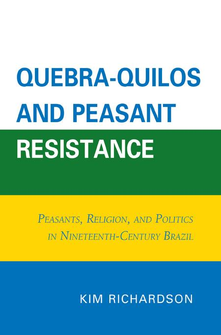 Quebra-Quilos and Peasant Resistance: Peasants, Religion, and Politics in Nineteenth-Century Brazil EB9780761853060