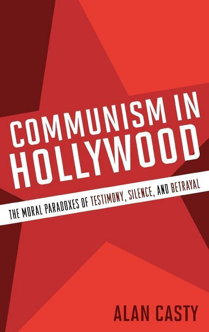 Communism in Hollywood: The Moral Paradoxes of Testimony, Silence, and Betrayal