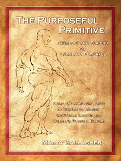 The Purposeful Primitive: From Fat and Flaccid to Lean and Powerful - Using the Primordial Laws of Fitness to Trigger Inevitable, Lasting and Dramatic EB9780938045946