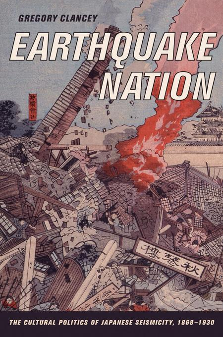 Earthquake Nation: The Cultural Politics of Japanese Seismicity, 1868-1930 EB9780520932296