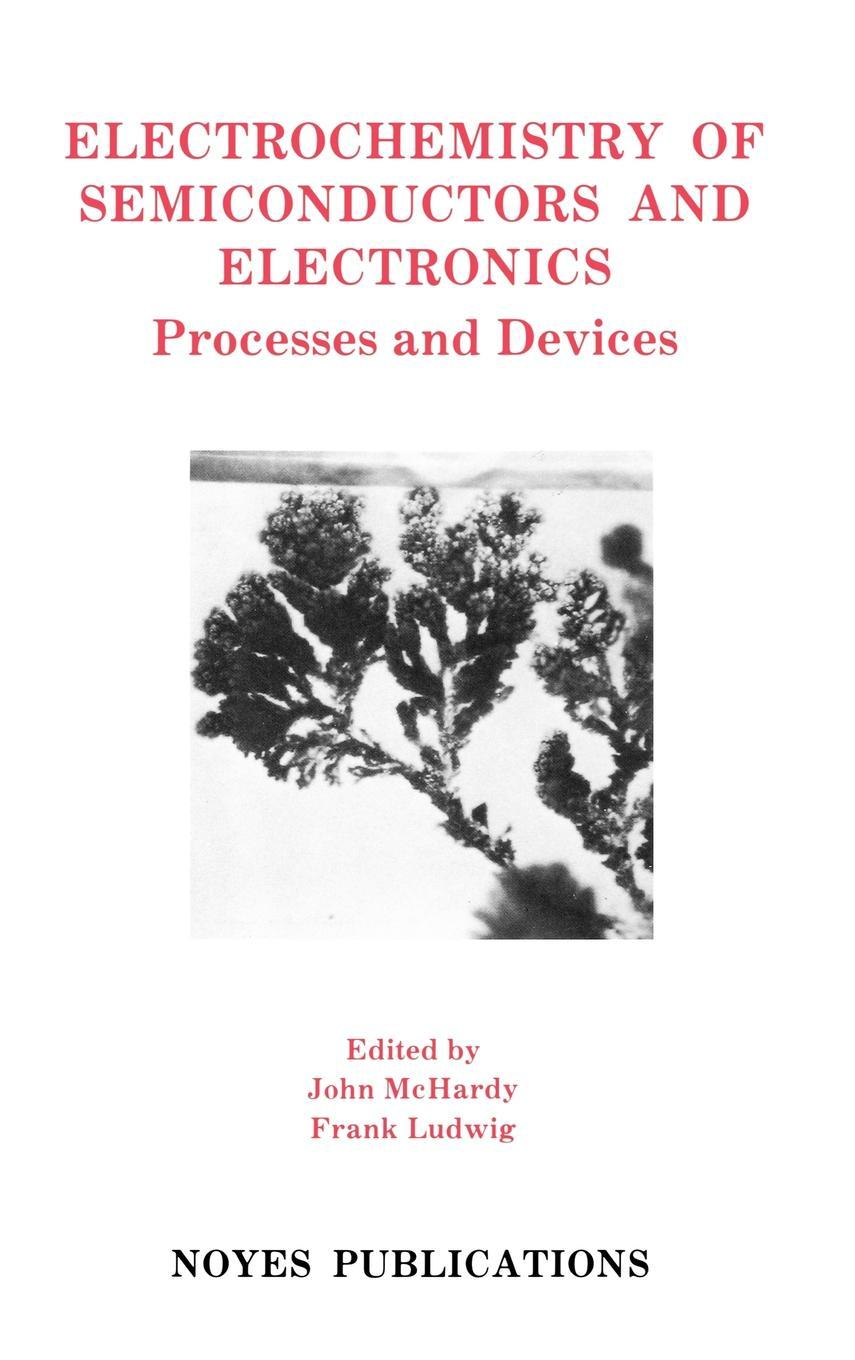 Electrochemistry of Semiconductors and Electronics: Processes and Devices. Materials Science and Process Technology Series. EB9780815516958