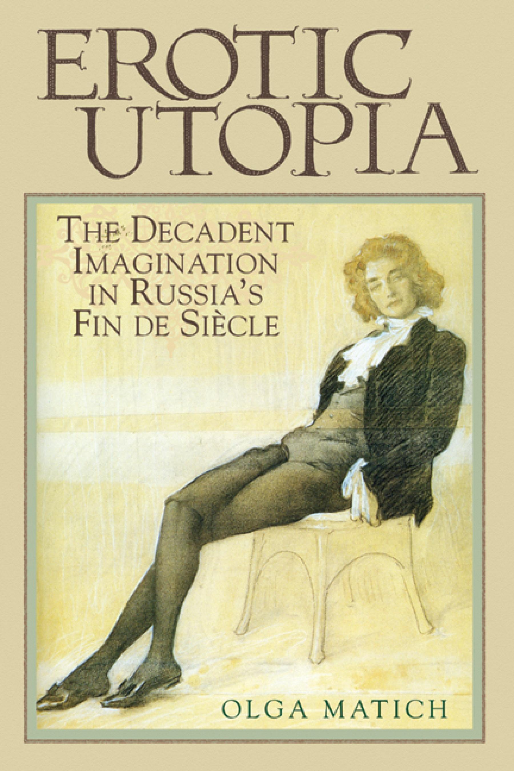 Erotic Utopia: The Decadent Imagination in Russia's Fin de Si?cle EB9780299208837