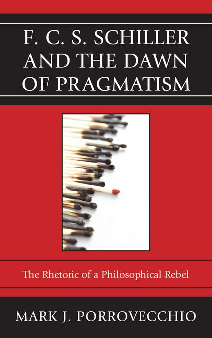 F.C.S. Schiller and the Dawn of Pragmatism: The Rhetoric of a Philosophical Rebel EB9780739165904