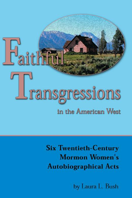 Faithful Transgressions In The American West: Six Twentieth-Century Mormon Women's Autobiographical Acts EB9780874214956