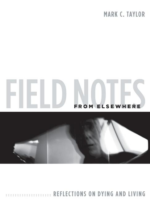 Field Notes from Elsewhere: Reflections on Dying and Living EB9780231520034