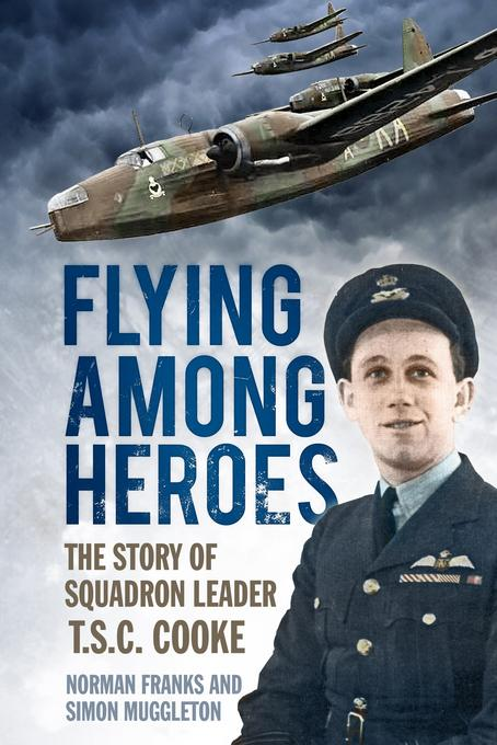 Flying Among Heroes: The Story of Squadron Leader T C S Cooke DFC AFC DFM AE EB9780752486499
