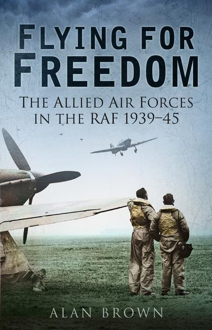 Flying for Freedom: The Allied Air Forces in the RAF 1939-45 EB9780752468099