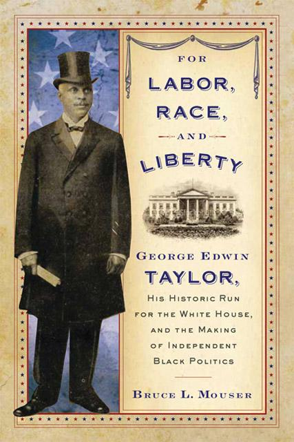 For Labor, Race, and Liberty: George Edwin Taylor, His Historic Run for the White House, and the Making of Independent Black Politics EB9780299249137