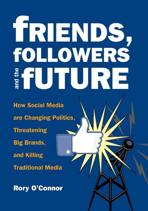 Friends, Followers and the Future: How Social Media are Changing Politics, Threatening Big Brands, and Killing Traditional Media EB9780872865624