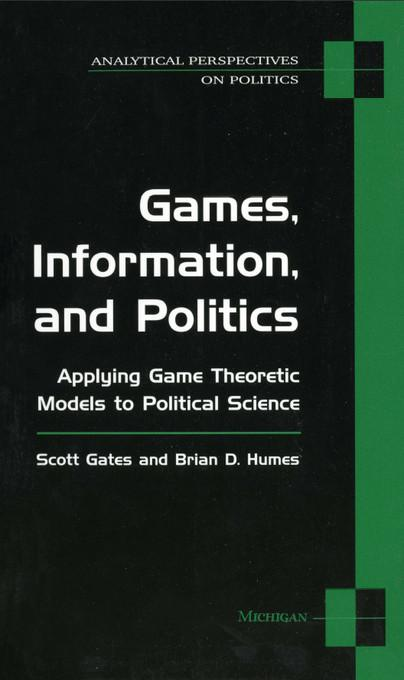 Games, Information, and Politics: Applying Game Theoretic Models to Political Science EB9780472027538
