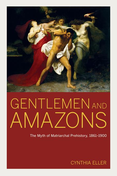 Gentlemen and Amazons: The Myth of Matriarchal Prehistory, 1861-1900 EB9780520948556