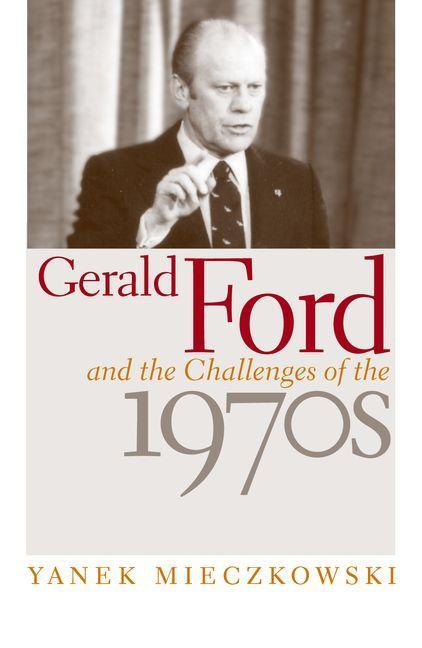 Gerald Ford and the Challenges of the 1970s EB9780813138473