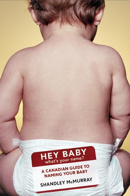 Hey Baby! What's Your Name: A Canadian Guide to Naming Your Baby EB9780470157435
