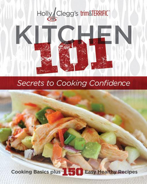 Holly Clegg's trim&TERRIFIC KITCHEN 101: Secrets to Cooking Confidence: Cooking Basics plus 150 Easy Healthy Recipes EB9780981564036