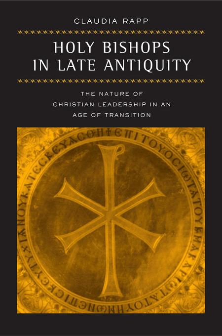 Holy Bishops in Late Antiquity: The Nature of Christian Leadership in an Age of Transition EB9780520931411