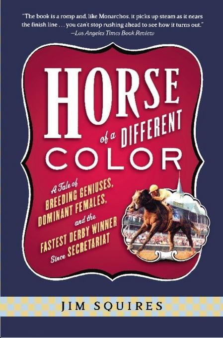 Horse Of A Different Color: A Tale of Breeding Geniuses, Dominant Females, and the Fastest Derby Winner Since Secretariat EB9780786730476