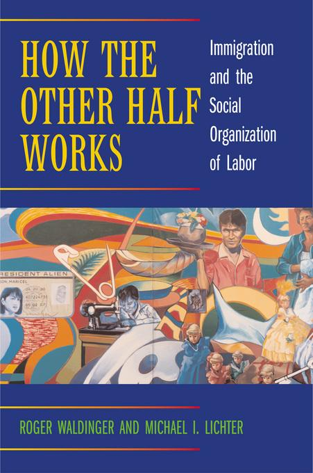 How the Other Half Works: Immigration and the Social Organization of Labor EB9780520936171