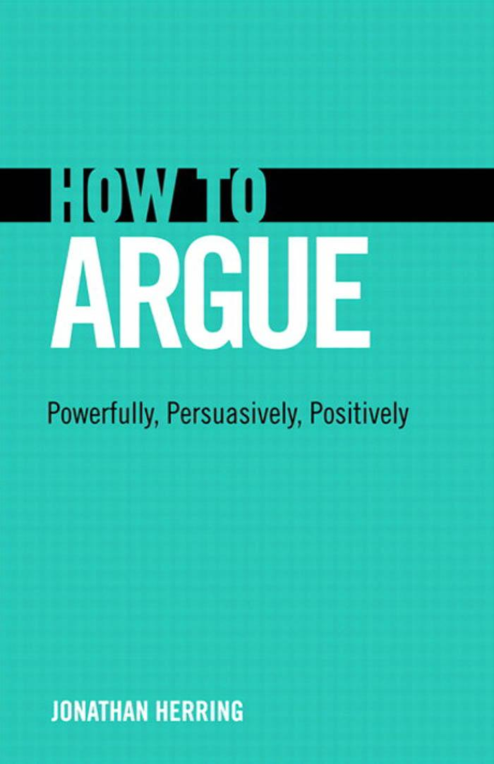 How to Argue: Powerfully, Persuasively, Positively EB9780132980968