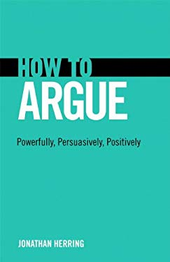 How to Argue: Powerfully, Persuasively, Positively EB9780132980975