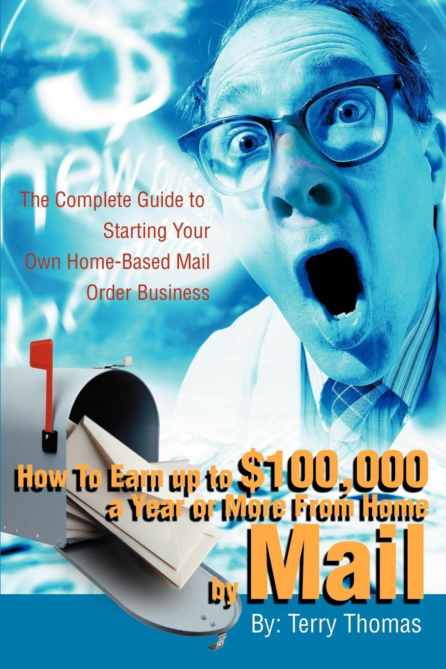 How to Earn Up to $100,000 a Year or More from Home by Mail: The Complete Guide to Starting Your Own Home-Based Mail Order Business EB9780595728251