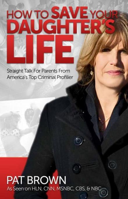 How to Save Your Daughter's Life: Straight Talk for  Parents from America's Top Criminal Profiler EB9780757316708