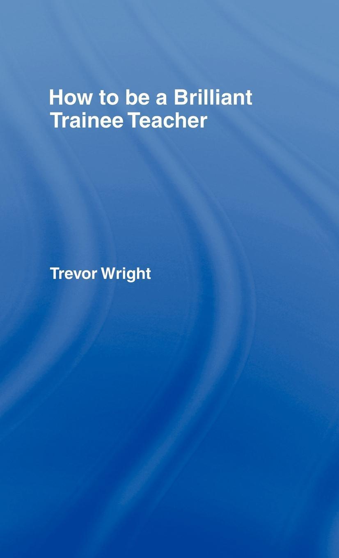 How to be a Brilliant Trainee Teacher EB9780203945070
