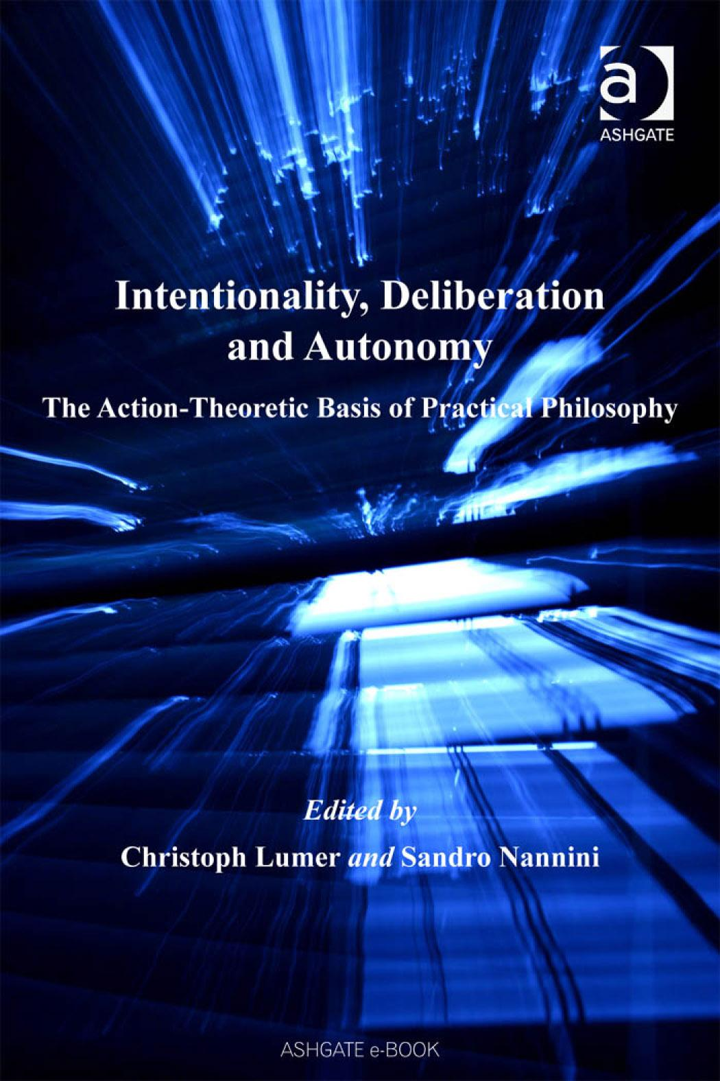 Intentionality, Deliberation and Autonomy: The ActionTheoretic Basis of Practical Philosophy EB9780754687238