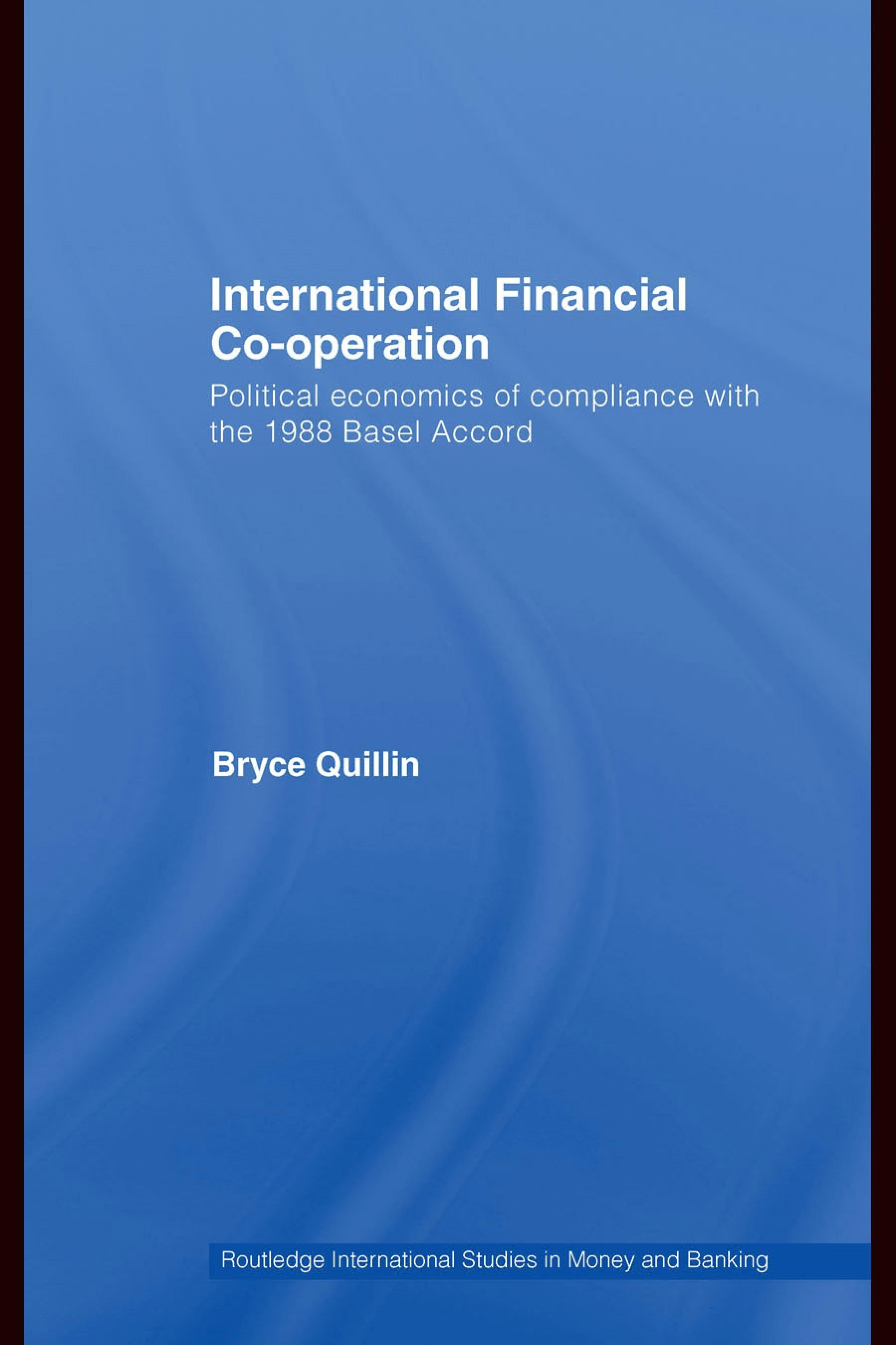 International Financial Co-Operation: Political Economics of Compliance with the 1988 Basel Accord Bryce Quillin