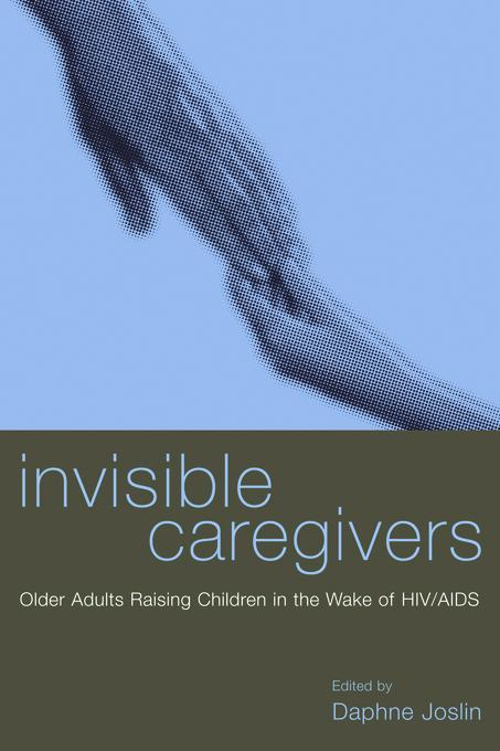Invisible Caregivers: Older Adults Raising Children in the Wake of HIV/AIDS EB9780231504584