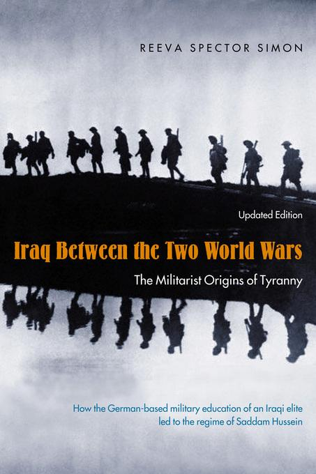 Iraq Between the Two World Wars: The Militarist Origins of Tyranny EB9780231507004